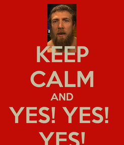 Poster: KEEP CALM AND YES! YES!  YES!