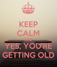 Poster: KEEP CALM AND YES, YOU'RE GETTING OLD