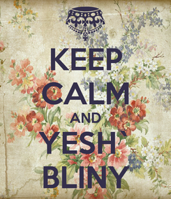 Poster: KEEP CALM AND YESH` BLINY