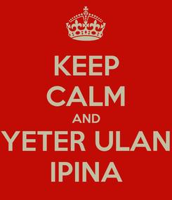 Poster: KEEP CALM AND YETER ULAN IPINA