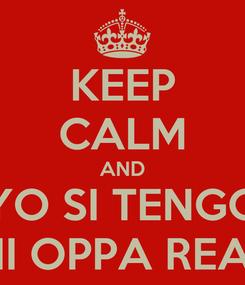 Poster: KEEP CALM AND YO SI TENGO MI OPPA REAL