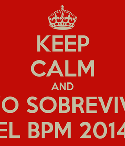 Poster: KEEP CALM AND YO SOBREVIVI EL BPM 2014