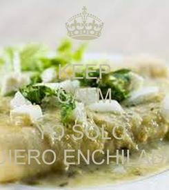 Poster: KEEP CALM AND YO SOLO  QUIERO ENCHILADAS