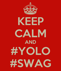 Poster: KEEP CALM AND #YOLO #SWAG