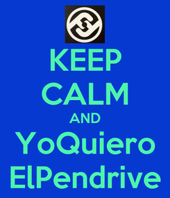 Poster: KEEP CALM AND YoQuiero ElPendrive
