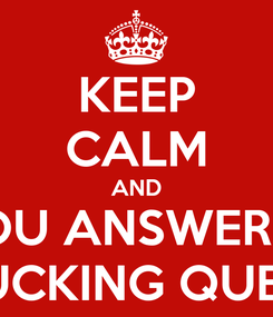 Poster: KEEP CALM AND YOU ANSWERED THE FUCKING QUESTION