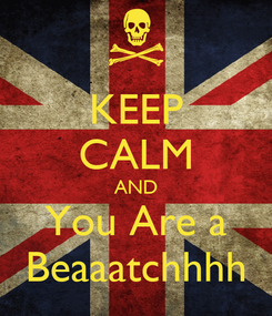 Poster: KEEP CALM AND You Are a Beaaatchhhh