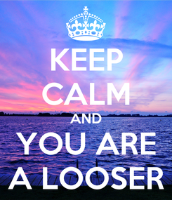 Poster: KEEP CALM AND YOU ARE A LOOSER