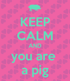 Poster: KEEP CALM AND you are  a pig