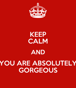 Poster: KEEP CALM AND YOU ARE ABSOLUTELY GORGEOUS