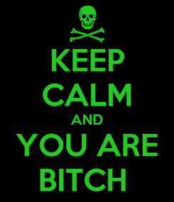 Poster: KEEP CALM AND YOU ARE BITCH