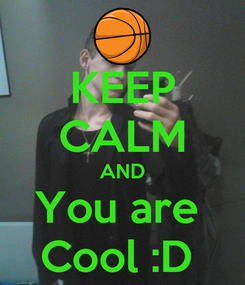 Poster: KEEP CALM AND You are  Cool :D