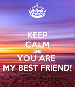Poster: KEEP CALM AND YOU ARE  MY BEST FRIEND!