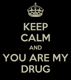 Poster: KEEP CALM AND  YOU ARE MY  DRUG