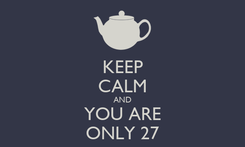 Poster: KEEP CALM AND YOU ARE ONLY 27