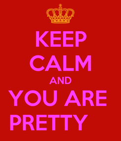 Poster: KEEP CALM AND YOU ARE  PRETTY