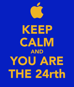 Poster: KEEP CALM AND YOU ARE THE 24rth