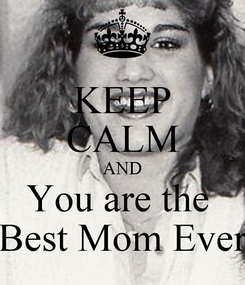 Poster: KEEP CALM AND You are the  Best Mom Ever