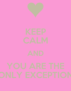 Poster: KEEP CALM AND YOU ARE THE ONLY EXCEPTION