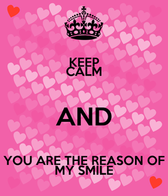 Poster: KEEP CALM AND YOU ARE THE REASON OF MY SMILE