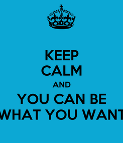 Poster: KEEP CALM AND YOU CAN BE WHAT YOU WANT