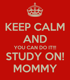 Poster: KEEP CALM AND YOU CAN DO IT!!! STUDY ON! MOMMY