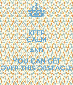 Poster: KEEP CALM AND YOU CAN GET OVER THIS OBSTACLE
