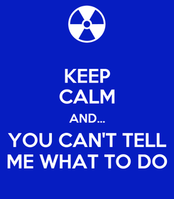 Poster: KEEP CALM AND... YOU CAN'T TELL ME WHAT TO DO
