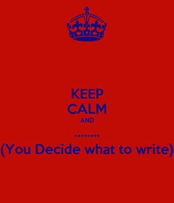Poster: KEEP CALM AND ........ (You Decide what to write)