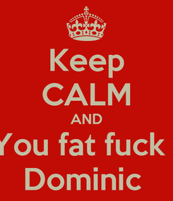 Poster: Keep CALM AND You fat fuck   Dominic