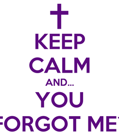 Poster: KEEP CALM AND... YOU FORGOT ME?