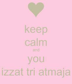 Poster: keep calm and you izzat tri atmaja
