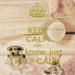 Poster: KEEP CALM AND you know, just.. KEEP CALM