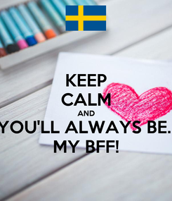 Poster: KEEP CALM AND YOU'LL ALWAYS BE.. MY BFF!