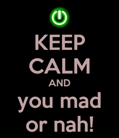 Poster: KEEP CALM AND you mad or nah!