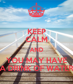 Poster: KEEP CALM AND YOU MAY HAVE A DRINK OF WATER