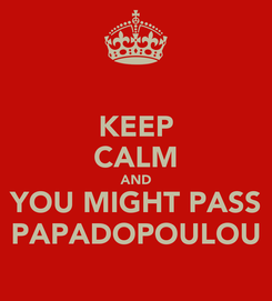 Poster: KEEP CALM AND YOU MIGHT PASS PAPADOPOULOU