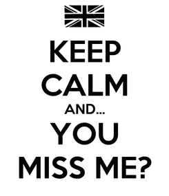 Poster: KEEP CALM AND... YOU MISS ME?