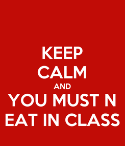 Poster: KEEP CALM AND YOU MUST N EAT IN CLASS