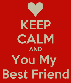 Poster: KEEP CALM AND You My  Best Friend