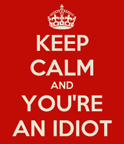 Poster: KEEP CALM AND YOU'RE AN IDIOT