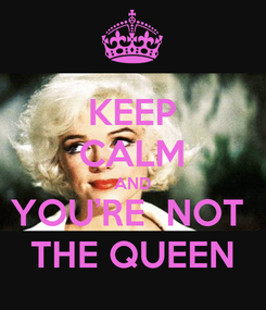 Poster: KEEP CALM AND YOU'RE  NOT  THE QUEEN