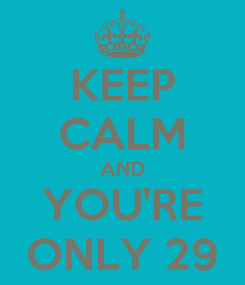Poster: KEEP CALM AND YOU'RE ONLY 29