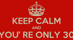 Poster:  KEEP CALM AND YOU' RE ONLY 30