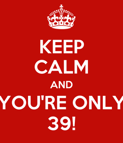 Poster: KEEP CALM AND YOU'RE ONLY 39!