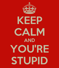 Poster: KEEP CALM AND YOU'RE STUPID