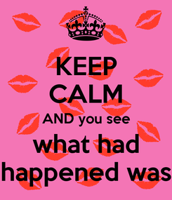 Poster: KEEP CALM AND you see what had happened was