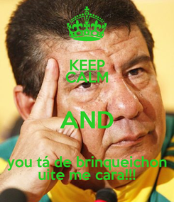 Poster: KEEP CALM AND you tá de brinqueichon uite me cara!!!