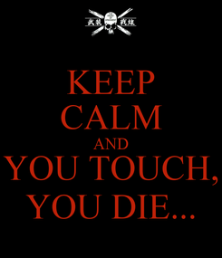 Poster: KEEP CALM AND YOU TOUCH, YOU DIE...