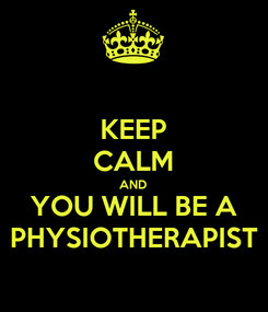 Poster: KEEP CALM AND YOU WILL BE A PHYSIOTHERAPIST
